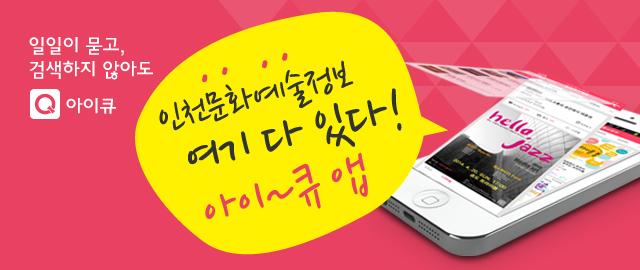 일일이 묻고, 검색하지 않아도 아이큐 인천문화예술정보 여기 다 있다! 아이~큐 앱